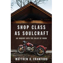 Shop Class as Soulcraft: An Inquiry Into the Value of Work by Matthew B Crawford, 9781594202230