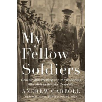 My Fellow Soldiers: General John Pershing and the Americans Who Helped Win the Great War by Andrew Carroll, 9781594206481