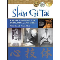 Shin Gi Tai: Karate Training for Body, Mind, and Spirit by Michael Clarke, 9781594392177