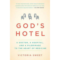 God's Hotel: A Doctor, a Hospital, and a Pilgrimage to the Heart of Medicine by Victoria Sweet, 9781594486548