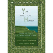 May I Walk You Home?: Courage and Comfort for Caregivers of the Very Ill by Joyce Hutchinson, 9781594712142