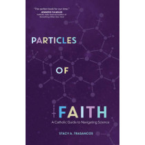 Particles of Faith: A Catholic Guide to Navigating Science by Stacy A. Trasancos, 9781594716577