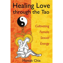 Healing Love Through the Tao: Cultivating Female Sexual Energy by Mantak Chia, 9781594770685