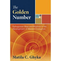 The Golden Number: Pythagorean Rites and Rhythms in the Development of Western Civilization by Matila C. Ghyka, 9781594771002