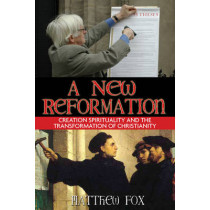A New Reformation: Creation Spirituality and the Transformation of Christianity by Matthew Fox, 9781594771231