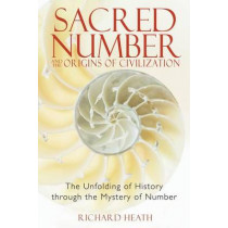 Sacred Number and the Origins of Civilization: The Unfolding of History Through the Mystery of Number by Richard Heath, 9781594771316