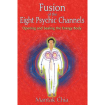 Fusion of the Eight Psychic Channels: Opening and Sealing the Energy Body by Mantak Chia, 9781594771385