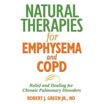 Natural Therapies for Emphysema: Relief and Healing for Chronic Pulmonary Disorders by Robert J. Green, 9781594771637