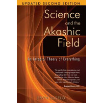 Science and the Akashic Field: An Integral Theory of Everything  Revised 2nd Edition by Ervin Laszlo, 9781594771811