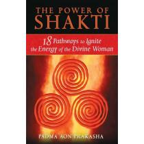 The Power of Shakti: 18 Pathways to Ignite the Energy of the Divine Woman by Padma Aon Prakasha, 9781594773167