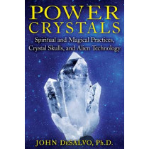 Power Crystals: Spiritual and Magical Practices, Crystal Skulls, and Alien Technology by John DeSalvo, 9781594774003