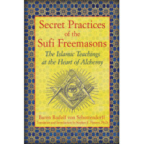 Secret Practices of the Sufi Freemasons: The Islamic Teachings at the Heart of Alchemy by Baron Rudolf Von Sebottendorff, 9781594774683