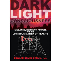Dark Light Consciousness: Melanin, Serpent Power, and the Luminous Matrix of Reality by Edward Bruce Bynum, 9781594774720