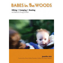 Babes in the Woods: Hiking, Camping & Boating with Babies & Young Children by Jennifer Aist, 9781594853432
