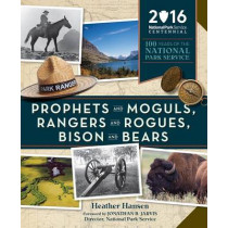 Prophets and Moguls, Rangers and Rogues, Bison and Bears: 100 Years of the National Park Service by Heather Hansen, 9781594858888