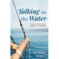 Talking on the Water: Conversations about Nature and Creativity by Jonathan White, 9781595347862