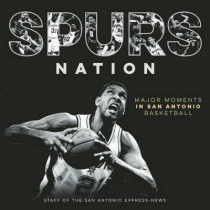 Spurs Nation: Major Moments in San Antonio Basketball by Staff of the San Antonio Express-News, 9781595347954