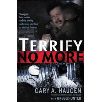 Terrify No More: Young Girls Held Captive and the Daring Undercover Operation to Win Their Freedom by Gary Haugen, 9781595559807