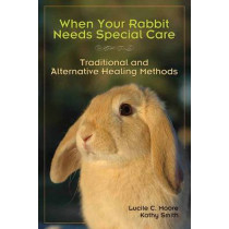 When Your Rabbit Needs Special Care: Traditional and Alternative Healing Methods by Lucile C. Moore, 9781595800312