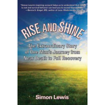 Rise And Shine: The Extraordinary Story of One Man's Journey from Near Death to Full Recovery by Simon Lewis, 9781595800510
