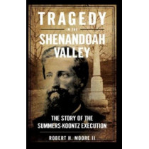 Tragedy in the Shenandoah Valley: The Story of the Summers-Koontz Execution by Robert H Moore II, 9781596291652
