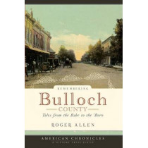 Remembering Bulloch County: Tales from the Babe to the 'Boro by Roger Allen, 9781596294424