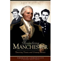 Remembering Manchester: Towering Titans and Unsung Heroes by John Clayton, 9781596297067