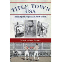 Title Town, USA: Boxing in Upstate New York by Mark Allen Baker, 9781596297692