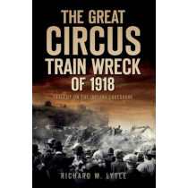 The Great Circus Train Wreck of 1918: Tragedy Along the Indiana Lakeshore by Richard M Lytle, 9781596299313
