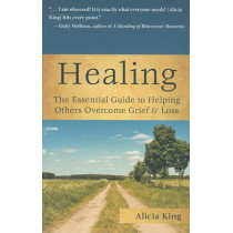 Healing: The Essential Guide to Helping Others Overcome Grief & Loss by Alicia King, 9781596528161