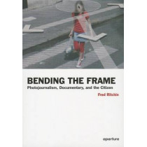 Bending the Frame: Photojournalism, Documentary, and the Citizen by Fred Ritchin, 9781597111201