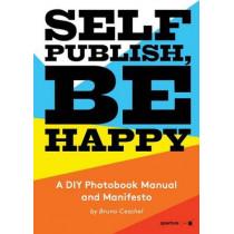 Self Publish, Be Happy: A DIY Photobook Manual and Manifesto by Bruno Ceschel, 9781597113441