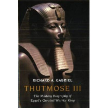 Thutmose III: The Military Biography of Egypt's Greatest Warrior King by Professor Richard A. Gabriel, 9781597973731
