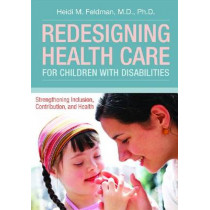 Redesigning Health Care for Children with Disabilities: Strengthening Inclusions, Contributions and Health by Heidi M. Feldman, 9781598572346