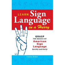 Learn Sign Language in a Hurry: Grasp the Basics of American Sign Language Quickly and Easily by Irene Duke, 9781598698688