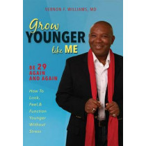 Grow Younger Like Me: Be 29 Again and Again: How to Look, Feel, and Function Younger, Without Stress by Vernon F Williams, 9781599324753