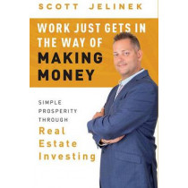 Work Just Gets in the Way of Making Money: Simple Prosperity Through Real Estate Investing by Scott Jelinek, 9781599327679