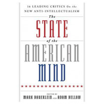 The State of the American Mind: 16 Leading Critics on the New Anti-Intellectualism by Mark Bauerlein, 9781599475097