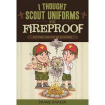 I Thought Scout Uniforms Were Fireproof!: Putting the Fun in Scouting by Shane R Barker, 9781599555249