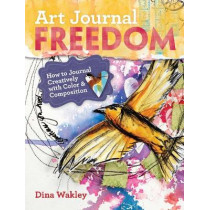 Art Journal Freedom: How to Journal Creatively With Color & Composition by Dina Wakley, 9781599636153