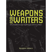 The Writers Guide to Weapons: A Practical Reference for Using Firearms and Knives in Fiction by Benjamin Sobieck, 9781599638157