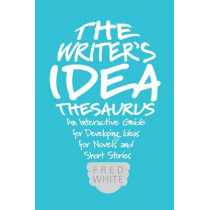 The Writer's Idea Thesaurus: An Interactive Guide for Developing Ideas for Novels and Short Stories by Fred White, 9781599638225