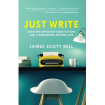 Just Write: Creating Unforgettable Fiction and a Rewarding Writing Life by James Scott Bell, 9781599639703
