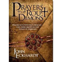 Prayers That Rout Demons: Prayers for Defeating Demons and Overthrowing the Power of Darkness by John Eckhardt, 9781599792460
