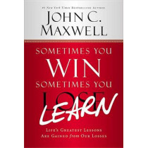 Sometimes You Win - Sometimes You Learn: Life's Greatest Lessons Are Gained from Our Losses by John C. Maxwell, 9781599953700