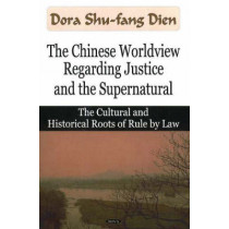 Chinese Worldview Regarding Justice & the Supernatural: The Cultural & Historical Roots of Rule by Law by Dora Shu-fang Dien, 9781600212727
