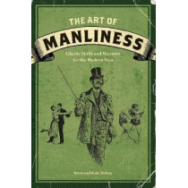 The Art of Manliness: Classic Skills and Manners for the Modern Man by Brett McKay, 9781600614620