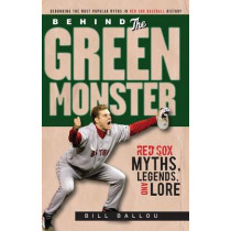 Behind the Green Monster: Red Sox Myths, Legends, and Lore by Bill Ballou, 9781600781919