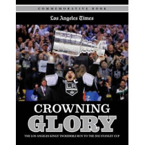 Crowning Glory: The Los Angeles Kings' Incredible Run to the 2012 Stanley Cup by Los Angeles Times, 9781600787485