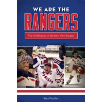 We Are the Rangers: The Oral History of the New York Rangers by Stan Fischler, 9781600788673